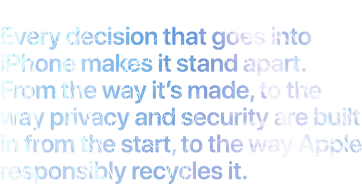 No other phone is like iPhone. Every decision that goes into iPhone makes it stand apart. From the way it's made, to the way we build in privacy and security from the start, to the innovative ways we recycle its components.