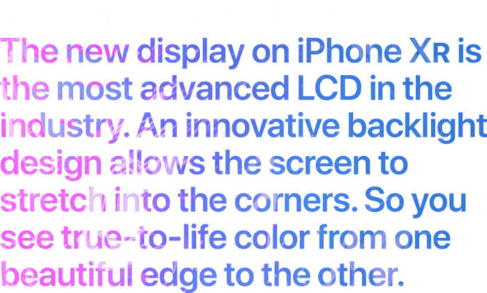 ntroducing Liquid Retina. The new display on iPhone XR is the most advanced LCD in the industry. An innovative backlight design allows the screen to stretch into the corners. So you see true-to-life color from one beautiful edge to the other.