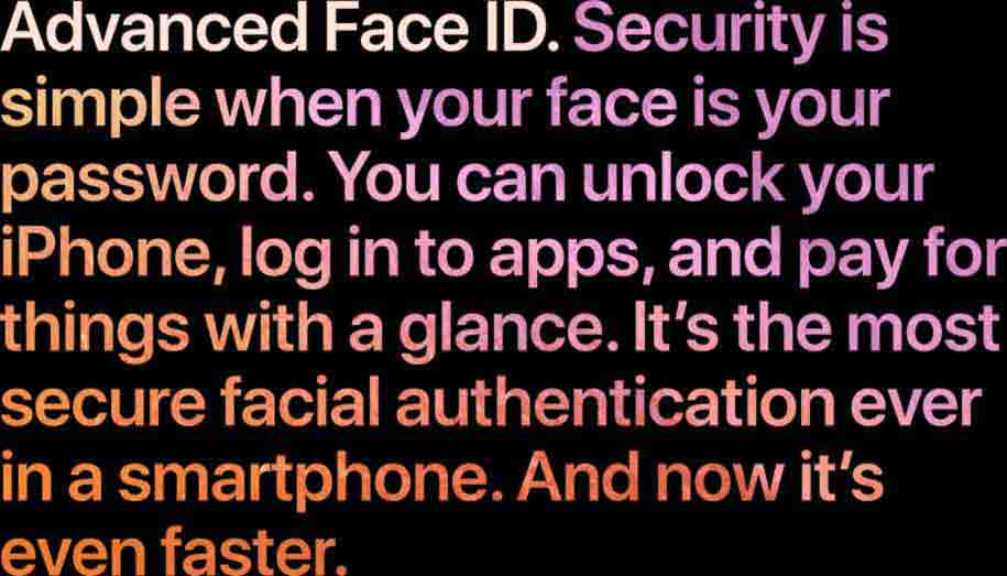 Advance Face ID. Security is simple when your face is your password. You can unlock your iPhone, log in to apps, and pay for things with a glance. It's the most secure facial authentication ever in a smartphone. And now it's even faster.