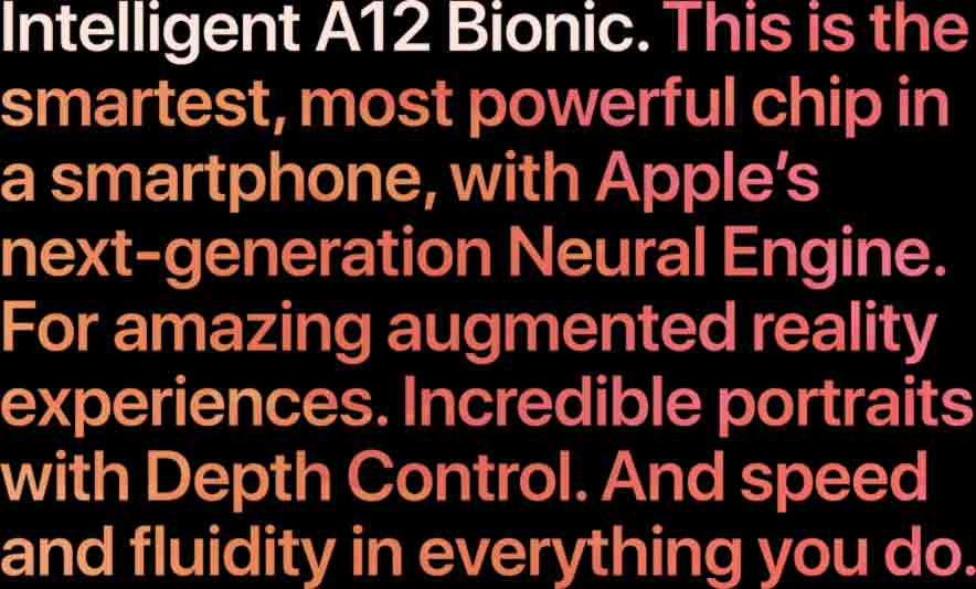 Intelligent A12 Bionic. This is the smartest, most powerful chip in a smartphone, with Apple's next-generation Neural Engine. For amazing augmented reality experiences. Incredible portraits with Depth Control. And speed and fluidity in everything you do.