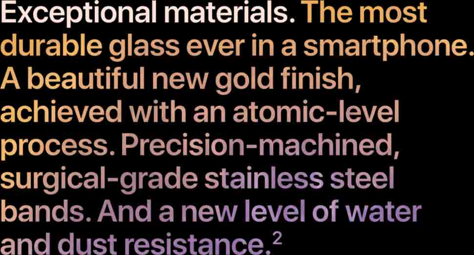 Exceptional materials. The most durable glass ever in a smartphone. A beautiful new gold finish, achieved with an atom-level process. Precision-machined, surgical-grade stainless steel bands. And a new level of water and dust resistance.