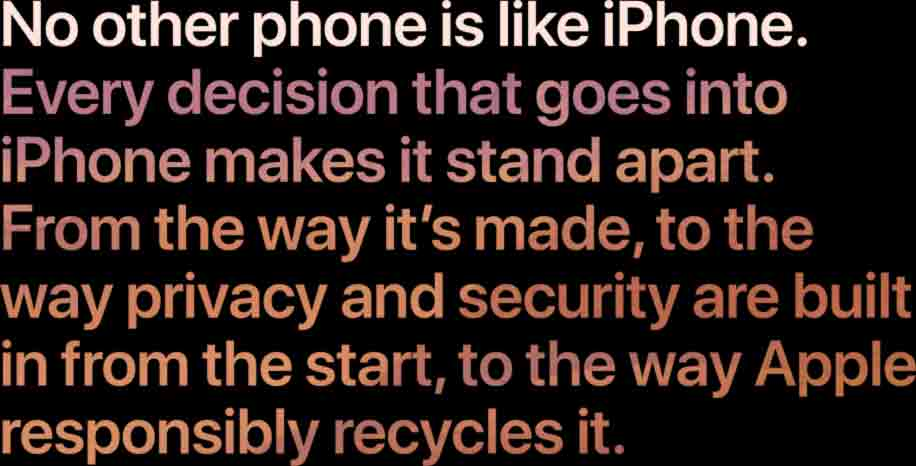 No other phone is like iPhone. Every decision that goes into iPhone makes it stand apart. From the way it's made, to the way privacy and security are built in from the start, to the way Apple responsibly recycles it.