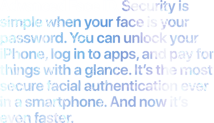 Advanced Face ID. Security is simple when your face is your password. You can unlock your iPhone and log in to apps, accounts, and more with a glance. It's the most secure facial authentication ever in a smartphone. And now it's even faster.