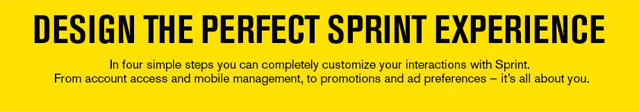 Design the perfect Sprint experience - In four simple steps you can completely customize your interactions with Sprint. From account access and mobile management, to promotions and ad preferences — it's all about you.